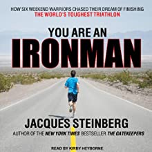 You Are an Ironman: How Six Weekend Warriors Chased Their Dream of Finishing the World's Toughest Triathlon (       UNABRIDGED) by Jacques Steinberg Narrated by Kirby Heyborne