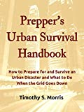 Preppers Urban Survival Handbook: How to Prepare for and Survive an Urban Disaster and What to Do When the Grid Goes Down