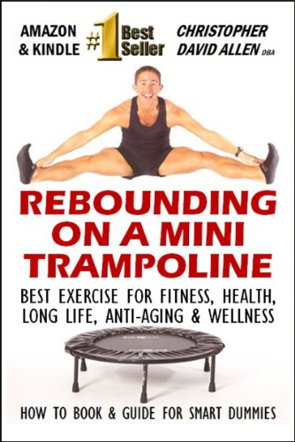 Christopher David Allen - REBOUNDING ON A MINI TRAMPOLINE - BEST EXERCISE FOR FITNESS, HEALTH, LONG LIFE, ANIT-AGING & WELLNESS - HOW TO BOOK & GUIDE FOR SMART DUMMIES (English Edition)