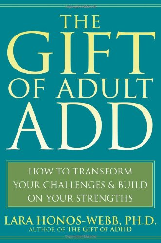 The Gift of Adult ADD: How to Transform Your Challenges and Build on Your Strengths from New Harbinger Publications