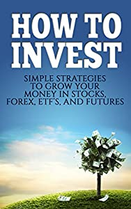 How To Invest: Simple Strategies To Grow Your Stocks, ETF's, and Futures (How To Invest, Stocks, Binary Options, Investing, Investment Books, Day Trading, ETF's, Futures, Retirement Book 1)