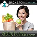 Weight Loss: Say No to Junk Food: Hypnosis & Subliminal  by Erick Brown Hypnosis Narrated by Erick Brown