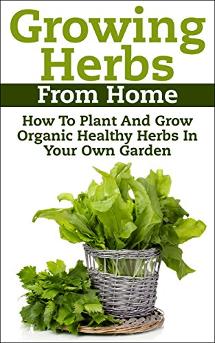 Growing Herbs From Home: How To Plant And Grow Organic Healthy Herbs In Your Own Garden (Organic Foods, Healthy Living, Gardens, Growing) by Claudia Jameson