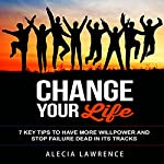 Change Your Life: 7 Key Tips to Have More Willpower and Stop Failure Dead in Its Tracks | Alecia Lawrence