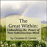 The Great Within: Unleashing the Power of Your Subconscious Mind ~ Christian D. Larson