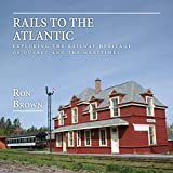 Rails to the Atlantic: Exploring the Railway Heritage of Quebec and the Maritimes