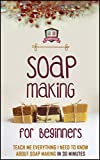 Soap Making For Beginners: Teach Me Everything I Need To Know About Soap Making In 30 Minutes (Liquid Soap - Candle Making - Recipes - Aromatherapy)