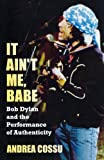 It Ain't Me Babe: Bob Dylan and the Performance of Authenticity (Great Barrington Books)