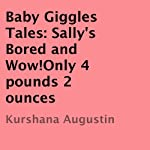 Baby Giggles Tales: Sally's Bored and Wow! Only 4 Pounds, 2 Ounces | Kurshana Augustin