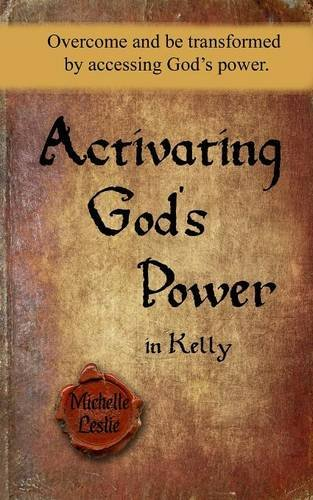 Activating God's Power in Kelly: Overcome and be transformed by accessing God's power