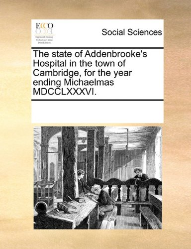 The state of Addenbrooke's Hospital in the town of Cambridge, for the year ending Michaelmas MDCCLXXXVI.