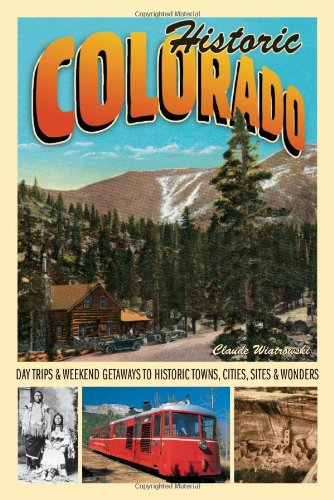 Historic Colorado: Day Trips & Weekend Getaways to Historic Towns, Cities, Sites & Wonders (Voyageur Travel Guides)