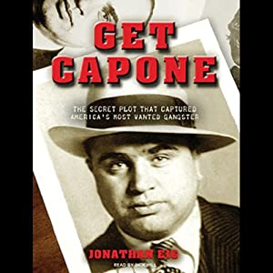Get Capone: The Secret Plot That Captured America's Most Wanted Gangster | [Jonathan Eig]