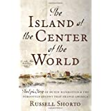 The Island at the Center of the World: The Epic Story of Dutch Manhattan and the Forgotten Colony that Shaped America ~ Russell Shorto