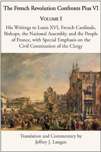 The French Revolution Confronts Pius VI: Volume 1: His Writings to Louis XVI, French Cardinals, Bishops, the National Assembly, and the People of ... on the Civil Constitution of the Clergy