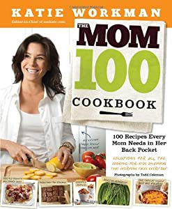 The Mom 100 Cookbook: 100 Recipes Every Mom Needs in Her Back Pocket by Workman Publishing Company