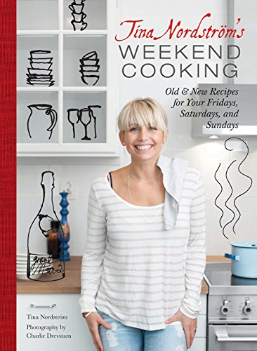 Tina Nordstrom's Weekend Cooking: Old & New Recipes for Your Fridays, Saturdays, and Sundays by Tina Nordström
