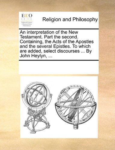 An interpretation of the New Testament. Part the second. Containing, the Acts of the Apostles and the several Epistles. To which are added, select discourses ... By John Heylyn, ...