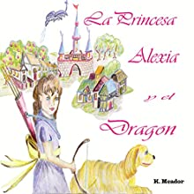 La Princesa Alexia y el Dragon [The Princess Alexia and the Dragon] (       UNABRIDGED) by K. Meador Narrated by John Martinez