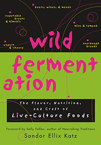 Wild Fermentation: The Flavor, Nutrition, and Craft of...