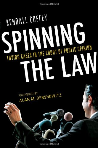 Spinning the Law: Trying Cases in the Court of Public Opinion by Kendall Coffey