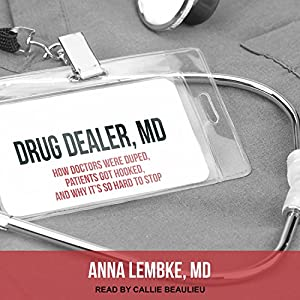 Drug Dealer, MD: How Doctors Were Duped, Patients Got Hooked, and Why It's So Hard to Stop Hörbuch von Anna Lembke Gesprochen von: Callie Beaulieu