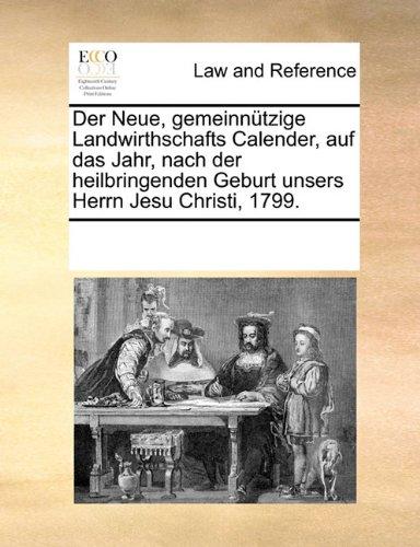 Der Neue, gemeinnützige Landwirthschafts Calender, auf das Jahr, nach der heilbringenden Geburt unsers Herrn Jesu Christi, 1799.