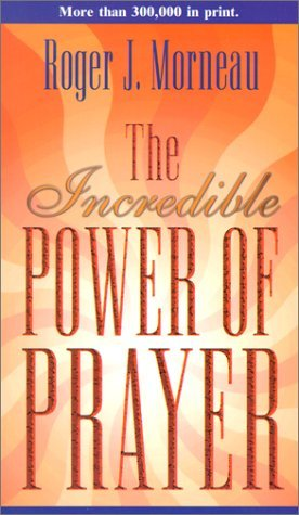By Roger J. Morneau - The Incredible Power of Prayer, by Roger Morneau