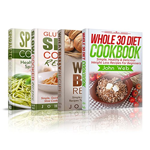 COOKBOOKS: Whole 30 Diet Cookbook, Wheat Belly Recipes, Gluten Free Slow Cooker Recipes, Spiralizer Cookbook Box Set: 130+ Of The Most Simple, Delicious And Healthy Recipes You Need To Know by John Web