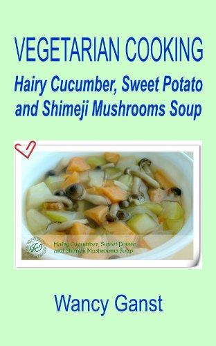 Vegetarian Cooking: Hairy Cucumber, Sweet Potato And Shimeji Mushrooms Soup (Vegetarian Cooking - Soups Book 15)