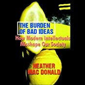 The Burden of Bad Ideas: How Modern Intellectuals Misshape Our Society | [Heather MacDonald]