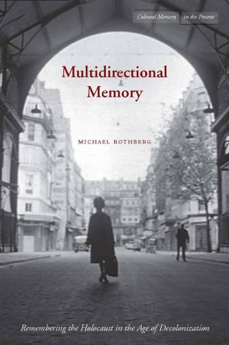 Multidirectional Memory: Remembering the Holocaust in the Age of Decolonization (Cultural Memory in the Present)