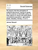 img - for An inquiry into the principles of political oeconomy: being an essay on the science of domestic policy in free nations In which are particularly ... trade, industry, money, v 2 of 2 book / textbook / text book