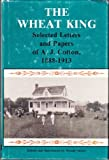 img - for The Wheat King: Selected Letters and Papers of A.J. Cotton, 1888-1913 book / textbook / text book