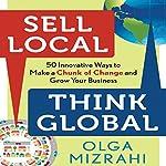 Sell Local, Think Global: 50 Innovative Ways to Make a Chunk of Change and Grow Your Business | Olga Mizrahi