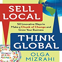 Sell Local, Think Global: 50 Innovative Ways to Make a Chunk of Change and Grow Your Business (       UNABRIDGED) by Olga Mizrahi Narrated by Lyndsay Vitale