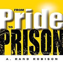 From Pride to Prison | Livre audio Auteur(s) : A. Rand Robison Narrateur(s) : A. Rand Robison
