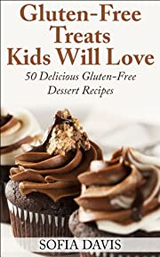 Gluten-Free Treats Kids Will Love: 50 Delicious Gluten-Free Dessert Recipes