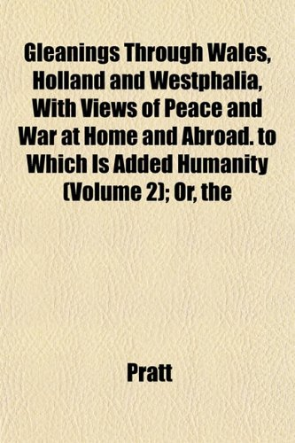 Gleanings Through Wales, Holland and Westphalia, With Views of Peace and War at Home and Abroad. to Which Is Added Humanity (Volume 2); Or, the