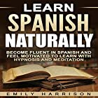 Learn Spanish Naturally: Become Fluent in Spanish and Feel Motivated to Learn with Hypnosis and Meditation Hörbuch von Emily Harrison Gesprochen von:  SereneDream Studios