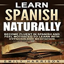 Learn Spanish Naturally: Become Fluent in Spanish and Feel Motivated to Learn with Hypnosis and Meditation | Livre audio Auteur(s) : Emily Harrison Narrateur(s) :  SereneDream Studios