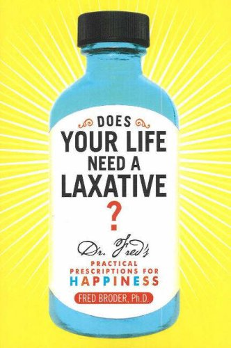 Does Your Life Need a Laxative: Dr. Fred's Practical Prescriptions for Happiness
