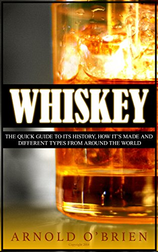 WHISKEY: The Quick Guide to its History, How It's Made and Different Types From Around The World by Arnold O'Brien