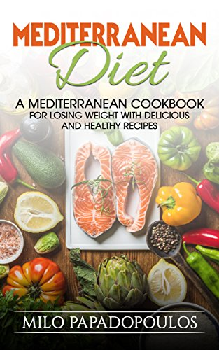 Mediterranean Diet: A Mediterranean Cookbook for Losing Weight with Delicious and Healthy Recipes: Weight Loss, Heart Healthy Recipes, Burn Fat, Fight Disease by Milo Papadopoulos