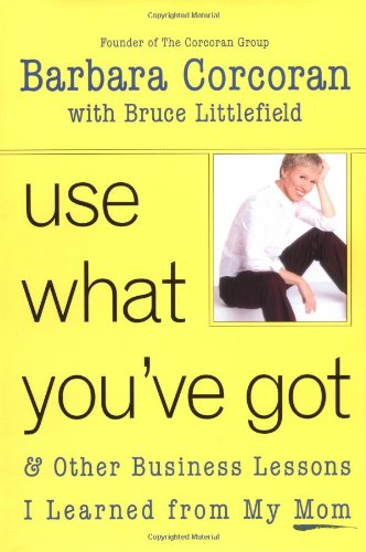 Use What You've Got, and Other Business Lessons I Learned from My Mom, Barbara Corcoran; Bruce Littlefield