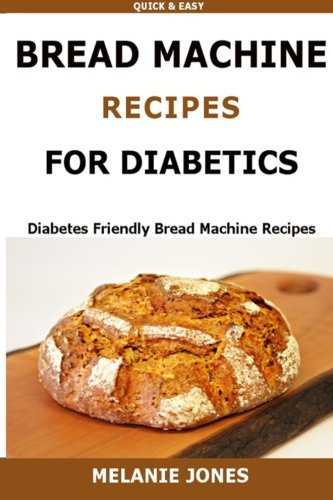 Bread Machine Recipes for Diabetics: Diabetes Friendly Bread Machine Recipes by Melanie Jones
