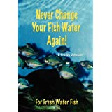 Never Change Your Fish Water Again! ~ D. Crosby Johnson