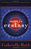 Maps to Ecstasy: A Healing Journey for the Untamed Spirit