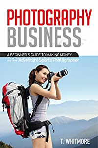 Photography Business: A Beginner's Guide to Making Money as an Adventure Sports Photographer