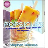 Popsicles: A Collection of Healthy Recipe Treats For Your Enjoyment